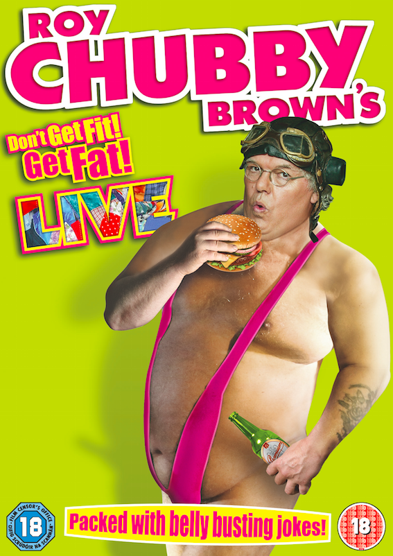 Packed full of	Belly Busting Laughs… Roy	Chubby Brown's 'Don't	Get Fit! Get Fat! LIVE'